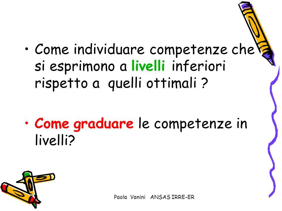 Paola Vanini ANSAS IRRE-ER Come individuare competenze che si esprimono a livelli inferiori rispetto a quelli ottimali ? Come graduare le competenze i