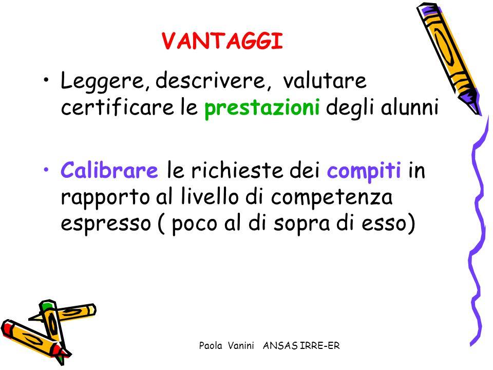Paola Vanini ANSAS IRRE-ER VANTAGGI Leggere, descrivere, valutare certificare le prestazioni degli alunni Calibrare le richieste dei compiti in rappor