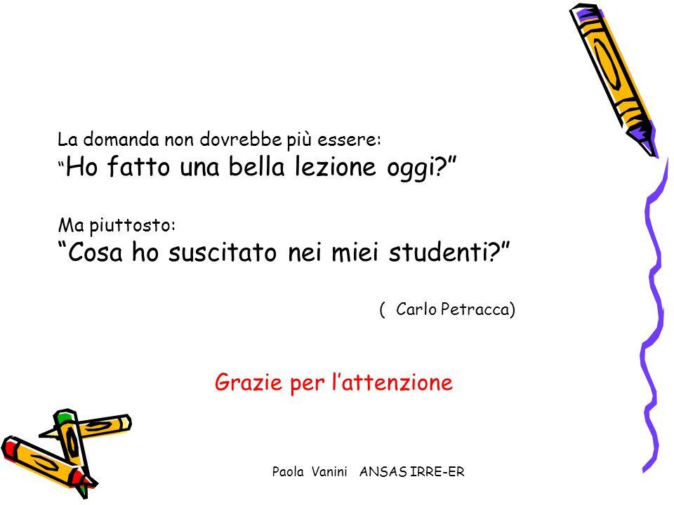 Paola Vanini ANSAS IRRE-ER La domanda non dovrebbe più essere: Ho fatto una bella lezione oggi? Ma piuttosto: Cosa ho suscitato nei miei studenti? ( C
