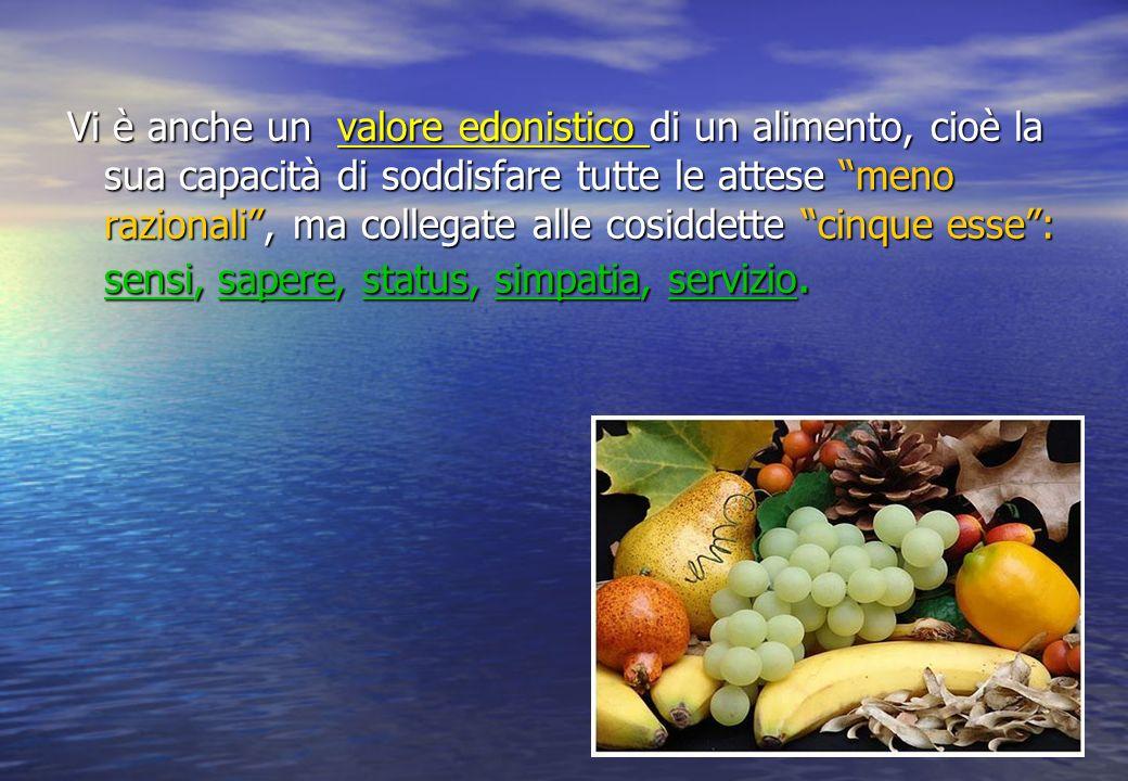 Vi è anche un valore edonistico di un alimento, cioè la sua capacità di soddisfare tutte le attese meno razionali, ma collegate alle cosiddette cinque esse: sensi, sapere, status, simpatia, servizio.