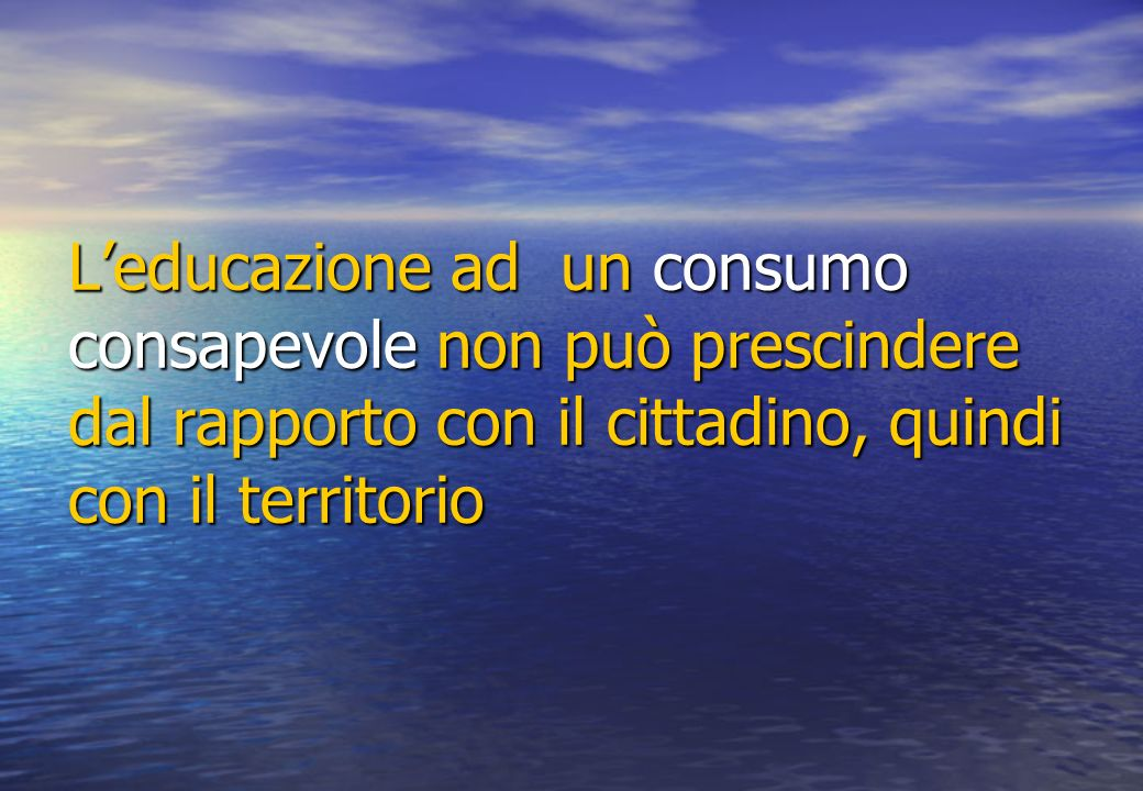 Leducazione ad un consumo consapevole non può prescindere dal rapporto con il cittadino, quindi con il territorio