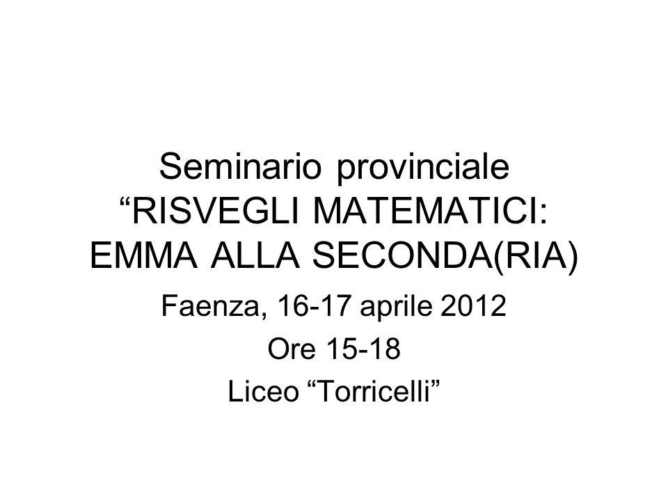 Seminario provinciale RISVEGLI MATEMATICI: EMMA ALLA SECONDA(RIA) Faenza, 16-17 aprile 2012 Ore 15-18 Liceo Torricelli