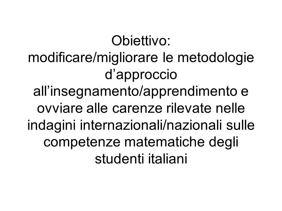 Obiettivo: modificare/migliorare le metodologie dapproccio allinsegnamento/apprendimento e ovviare alle carenze rilevate nelle indagini internazionali/nazionali sulle competenze matematiche degli studenti italiani