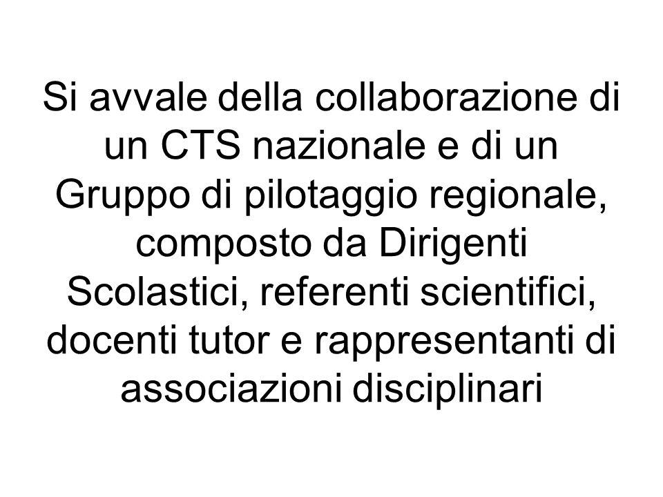 Si avvale della collaborazione di un CTS nazionale e di un Gruppo di pilotaggio regionale, composto da Dirigenti Scolastici, referenti scientifici, docenti tutor e rappresentanti di associazioni disciplinari