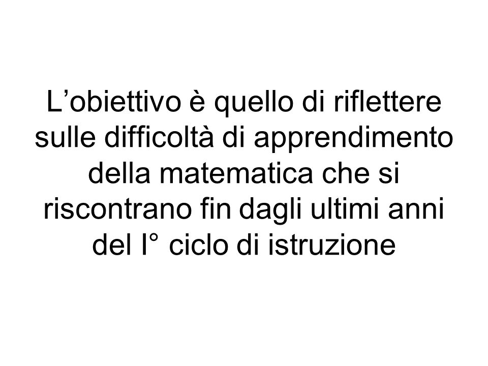 Lobiettivo è quello di riflettere sulle difficoltà di apprendimento della matematica che si riscontrano fin dagli ultimi anni del I° ciclo di istruzione
