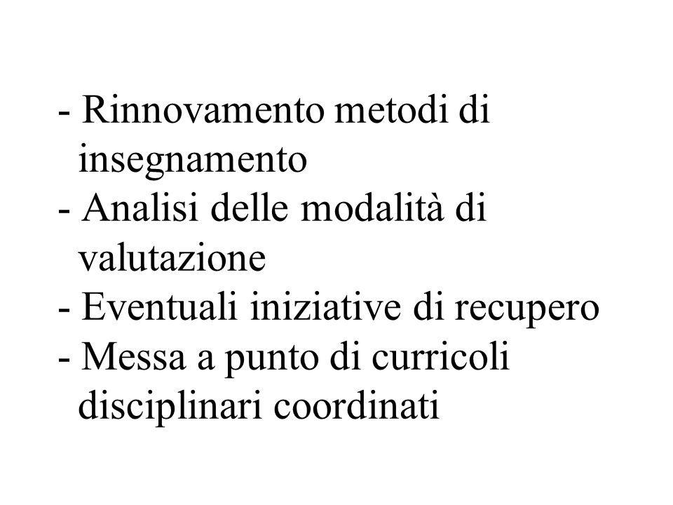 - Rinnovamento metodi di insegnamento - Analisi delle modalità di valutazione - Eventuali iniziative di recupero - Messa a punto di curricoli discipli