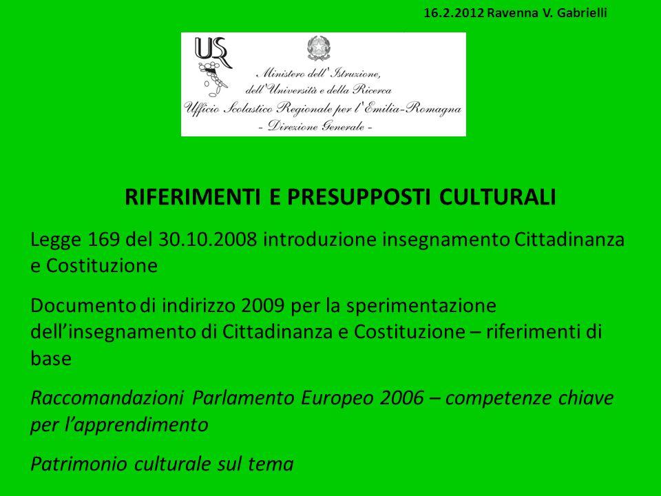 RIFERIMENTI E PRESUPPOSTI CULTURALI Legge 169 del 30.10.2008 introduzione insegnamento Cittadinanza e Costituzione Documento di indirizzo 2009 per la sperimentazione dellinsegnamento di Cittadinanza e Costituzione – riferimenti di base Raccomandazioni Parlamento Europeo 2006 – competenze chiave per lapprendimento Patrimonio culturale sul tema 16.2.2012 Ravenna V.