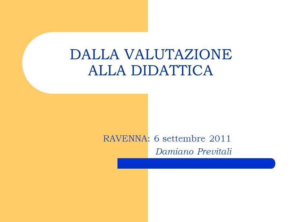 DALLA VALUTAZIONE ALLA DIDATTICA RAVENNA: 6 settembre 2011 Damiano Previtali