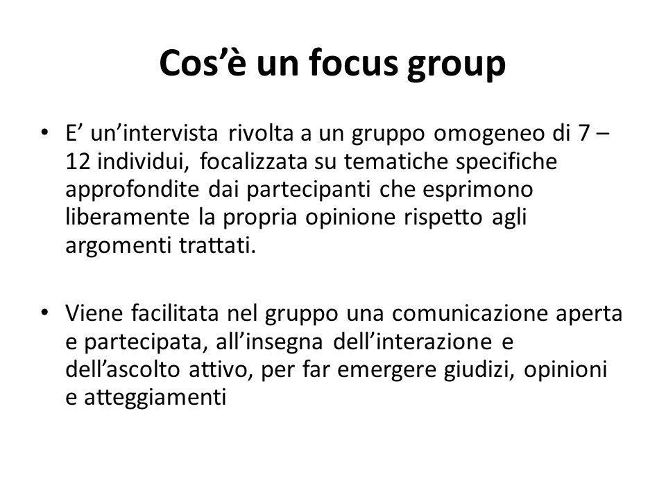 Cosè un focus group E unintervista rivolta a un gruppo omogeneo di 7 – 12 individui, focalizzata su tematiche specifiche approfondite dai partecipanti che esprimono liberamente la propria opinione rispetto agli argomenti trattati.