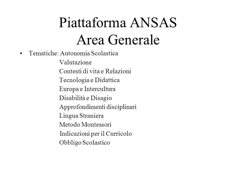 Piattaforma ANSAS Area Generale Tematiche: Autonomia Scolastica Valutazione Contesti di vita e Relazioni Tecnologia e Didattica Europa e Intercultura Disabilità e Disagio Approfondimenti disciplinari Lingua Straniera Metodo Montessori Indicazioni per il Curricolo Obbligo Scolastico