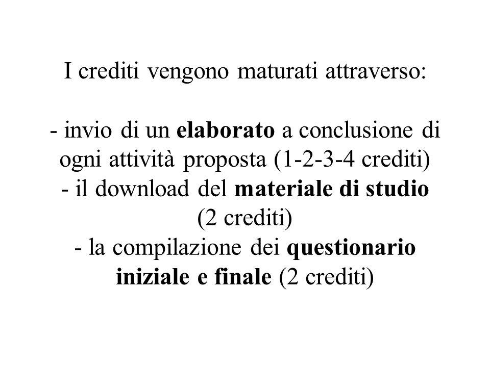 I crediti vengono maturati attraverso: - invio di un elaborato a conclusione di ogni attività proposta (1-2-3-4 crediti) - il download del materiale di studio (2 crediti) - la compilazione dei questionario iniziale e finale (2 crediti)