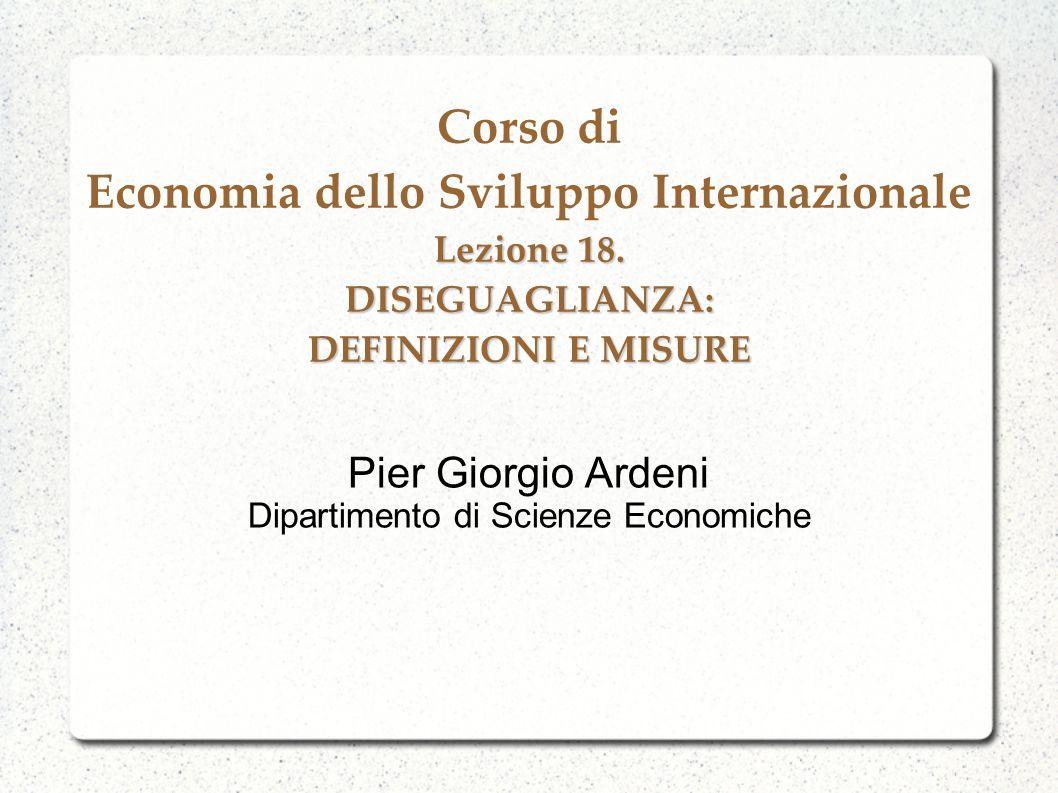 Lezione 18. DISEGUAGLIANZA: DEFINIZIONI E MISURE Corso di Economia dello Sviluppo Internazionale Lezione 18. DISEGUAGLIANZA: DEFINIZIONI E MISURE Pier
