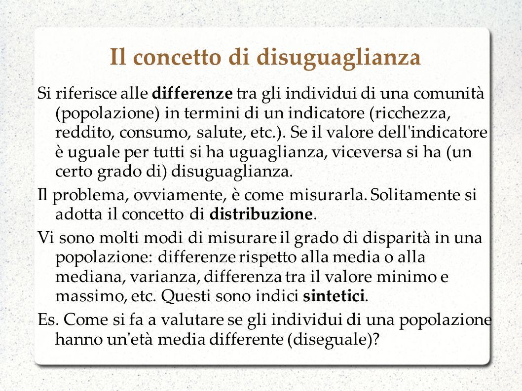 Misure di disuguaglianza economica Possiamo utilizzare varie misure: misure di dispersione (dei valori attorno alla media) o misure di concentrazione (quanto il totale è concentrato su alcuni individui) Es.