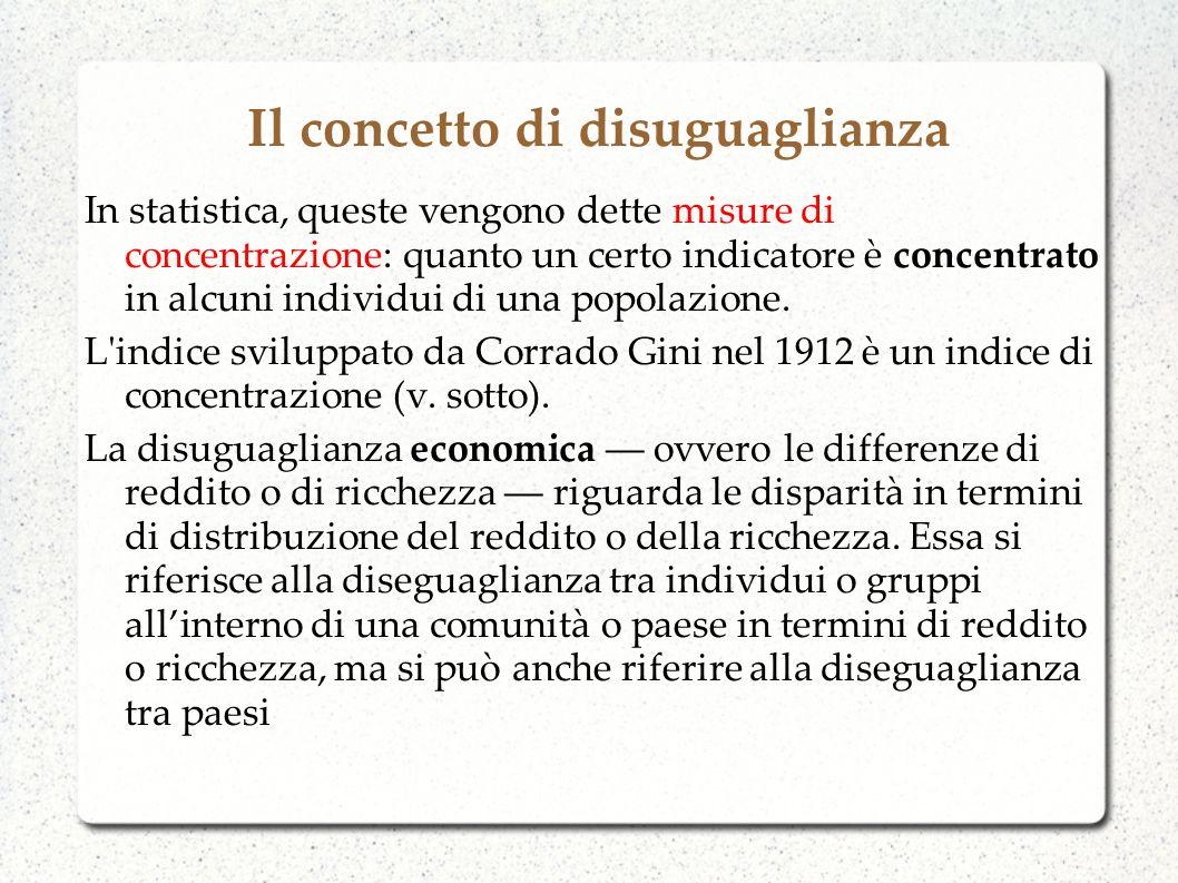 La disuguaglianza economica La diseguaglianza economica si riferisce alla diversità dei risultati (misura le differenze a valle): si riferisce alle premesse o opportunità, non alle scelte (a monte), che quindi possono essere diverse – misura non le differenze in termini di scelte, ma in termini di opportunità È sempre esistita ed è persino discutibile se sia un fenomeno completamente negativo.