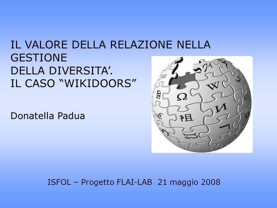 IL VALORE DELLA RELAZIONE NELLA GESTIONE DELLA DIVERSITA. IL CASO WIKIDOORS ISFOL – Progetto FLAI-LAB 21 maggio 2008 Donatella Padua