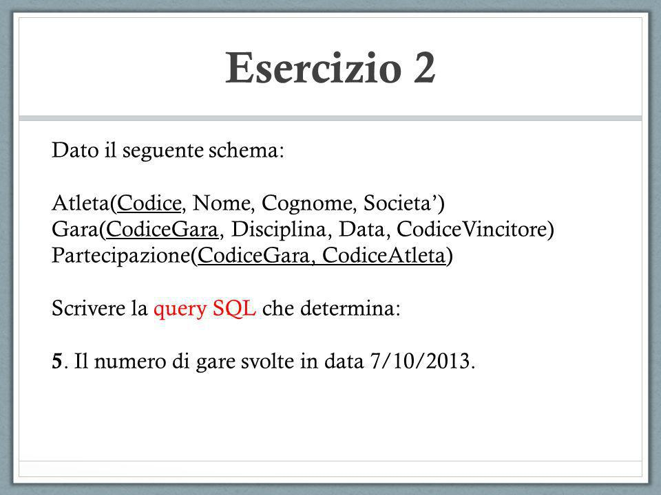 Esercizio 2 Dato il seguente schema: Atleta(Codice, Nome, Cognome, Societa) Gara(CodiceGara, Disciplina, Data, CodiceVincitore) Partecipazione(CodiceG