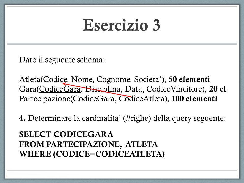 Esercizio 3 Dato il seguente schema: Atleta(Codice, Nome, Cognome, Societa), 50 elementi Gara(CodiceGara, Disciplina, Data, CodiceVincitore), 20 el Pa