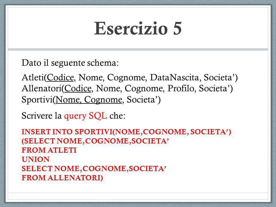 Esercizio 5 Dato il seguente schema: Atleti(Codice, Nome, Cognome, DataNascita, Societa) Allenatori(Codice, Nome, Cognome, Profilo, Societa) Sportivi(