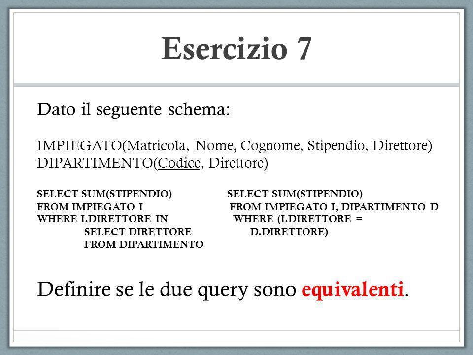Esercizio 7 Dato il seguente schema: IMPIEGATO(Matricola, Nome, Cognome, Stipendio, Direttore) DIPARTIMENTO(Codice, Direttore) SELECT SUM(STIPENDIO) F