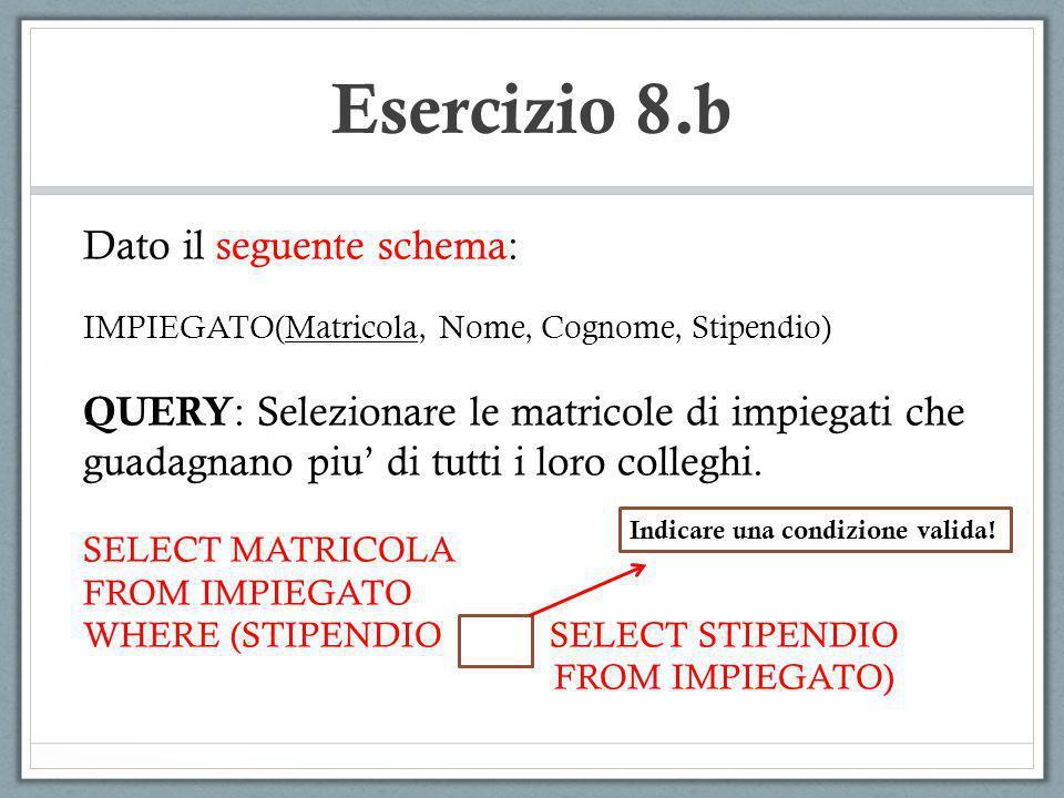 Esercizio 8.b Dato il seguente schema: IMPIEGATO(Matricola, Nome, Cognome, Stipendio) QUERY : Selezionare le matricole di impiegati che guadagnano piu