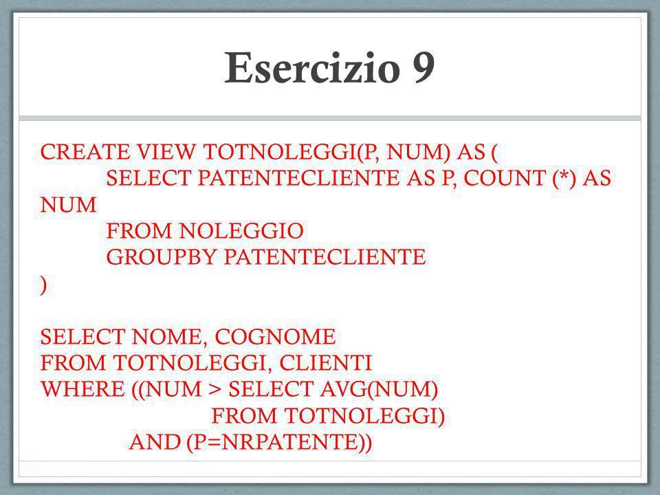 Esercizio 9 CREATE VIEW TOTNOLEGGI(P, NUM) AS ( SELECT PATENTECLIENTE AS P, COUNT (*) AS NUM FROM NOLEGGIO GROUPBY PATENTECLIENTE ) SELECT NOME, COGNO