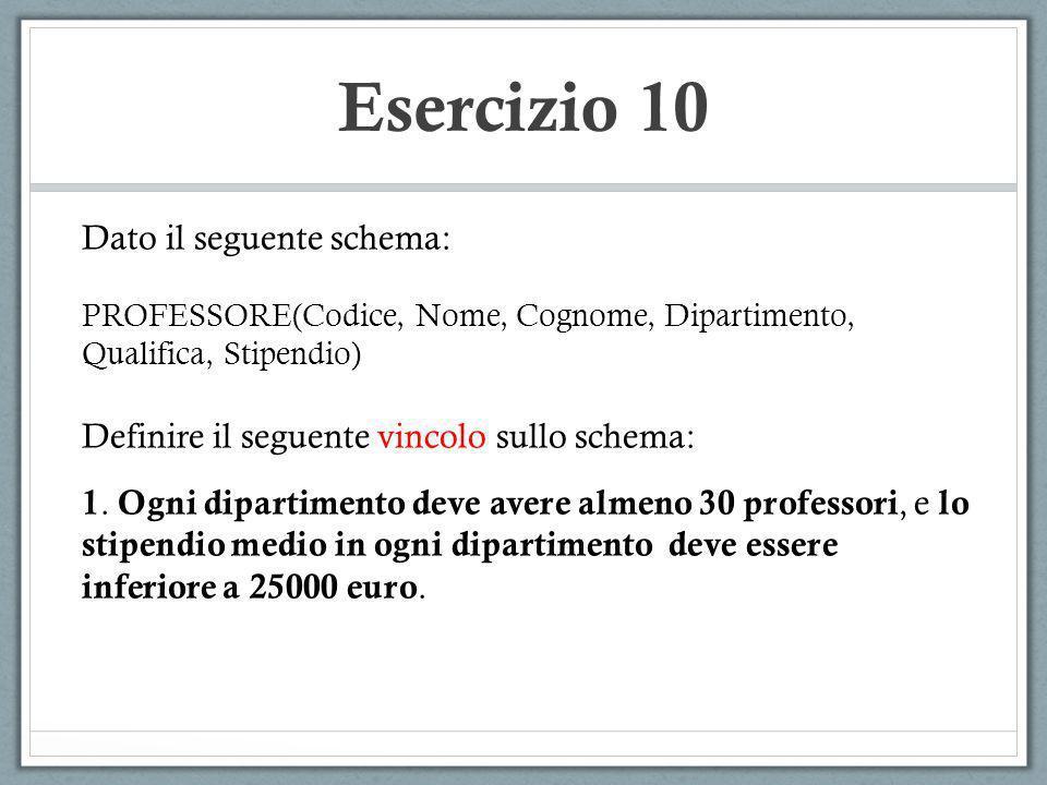 Esercizio 10 Dato il seguente schema: PROFESSORE(Codice, Nome, Cognome, Dipartimento, Qualifica, Stipendio) Definire il seguente vincolo sullo schema:
