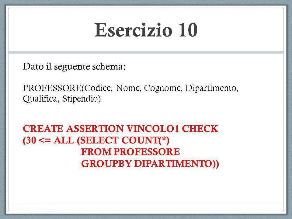 Esercizio 10 Dato il seguente schema: PROFESSORE(Codice, Nome, Cognome, Dipartimento, Qualifica, Stipendio) CREATE ASSERTION VINCOLO1 CHECK (30 <= ALL