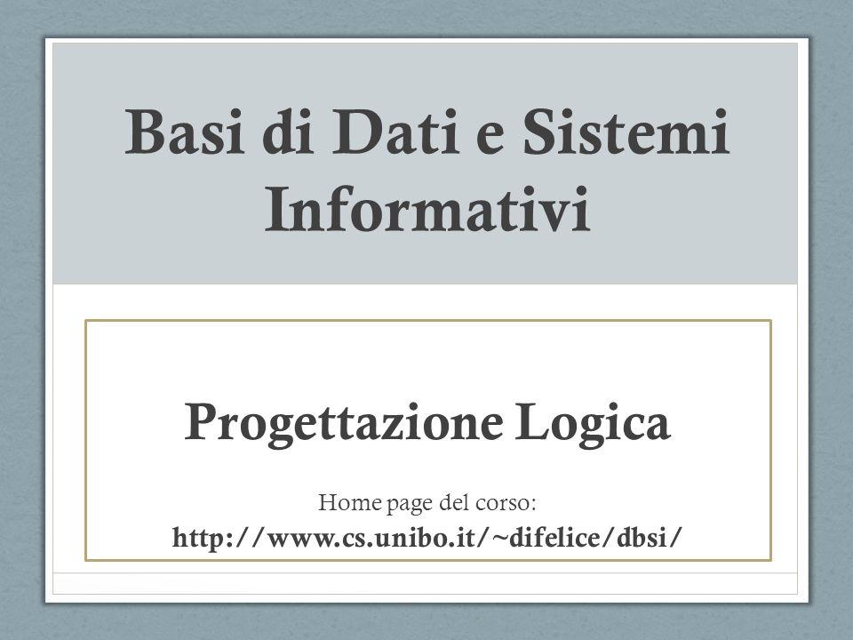 Basi di Dati e Sistemi Informativi Progettazione Logica Home page del corso: http://www.cs.unibo.it/~difelice/dbsi/