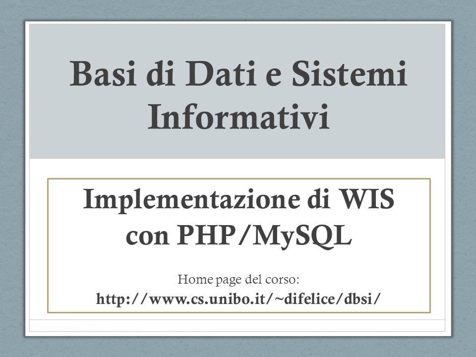 Implementazione di WIS & PHP Per limplementazione di WIS, sono necessari i seguenti software: DMBS nel nostro caso, MySQL Web server nel nostro caso, Apache Tecnologia Scripting server-side PHP Pacchetti integrati per diverse piattaforme: LAMP XAMP MAMP (http://www.mamp.info)