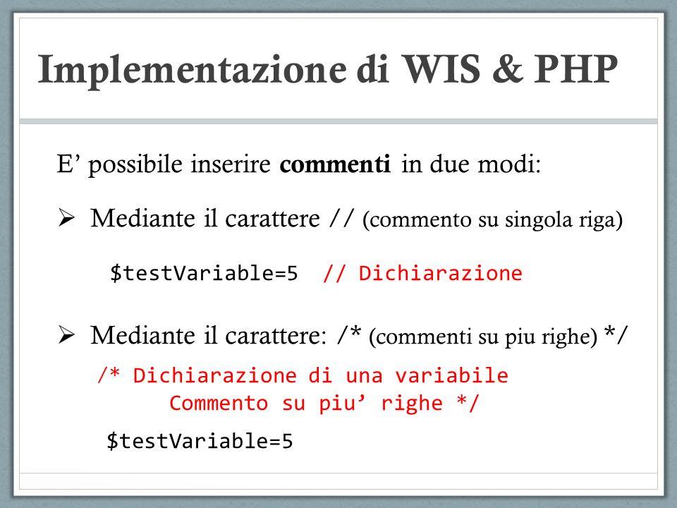 Implementazione di WIS & PHP E possibile inserire commenti in due modi: Mediante il carattere // (commento su singola riga) $testVariable=5 // Dichiar