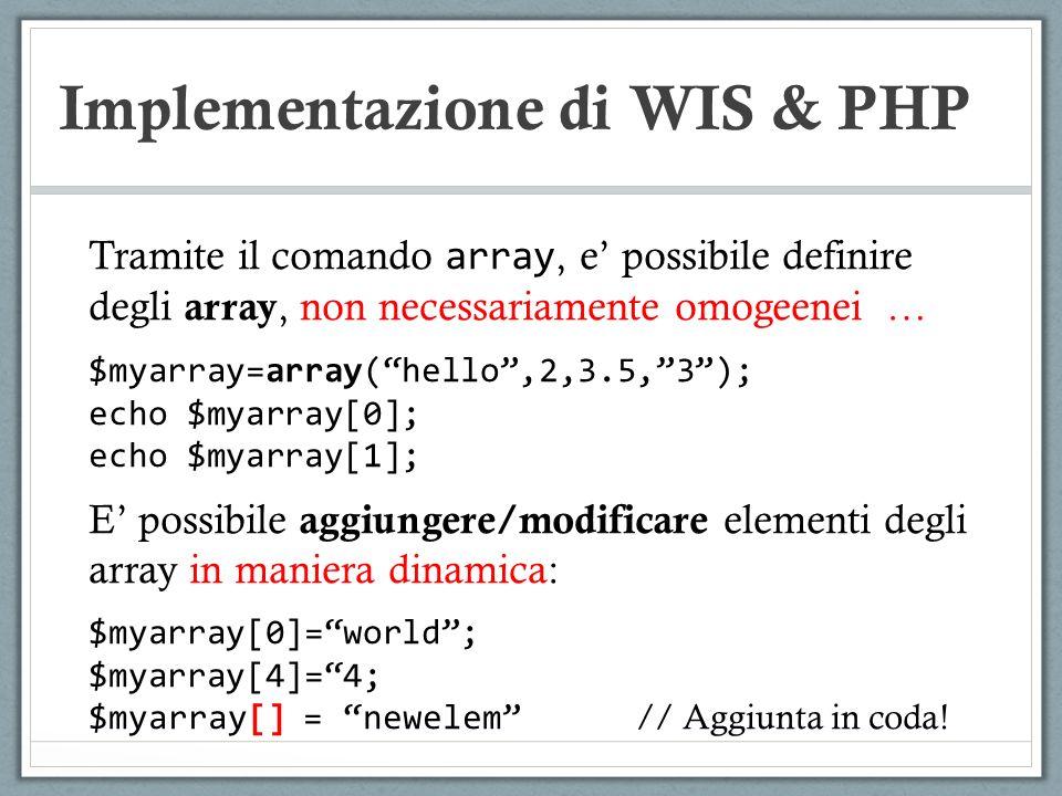 Implementazione di WIS & PHP Tramite il comando array, e possibile definire degli array, non necessariamente omogeenei … $myarray=array(hello,2,3.5,3)