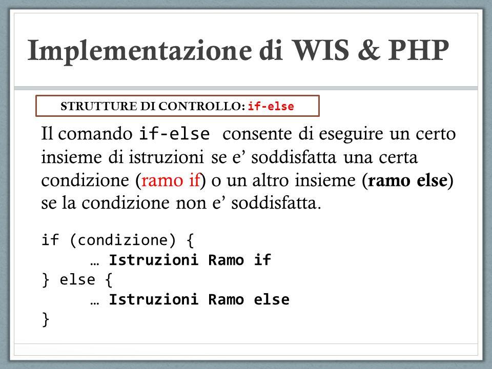 Implementazione di WIS & PHP Il comando if-else consente di eseguire un certo insieme di istruzioni se e soddisfatta una certa condizione (ramo if) o