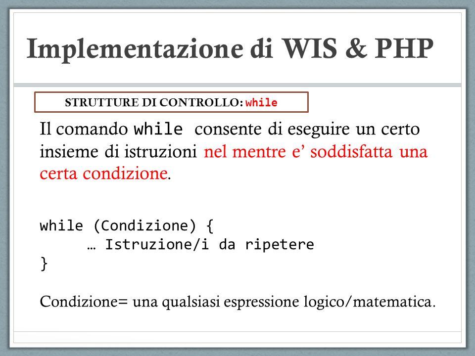 Implementazione di WIS & PHP Il comando while consente di eseguire un certo insieme di istruzioni nel mentre e soddisfatta una certa condizione. while