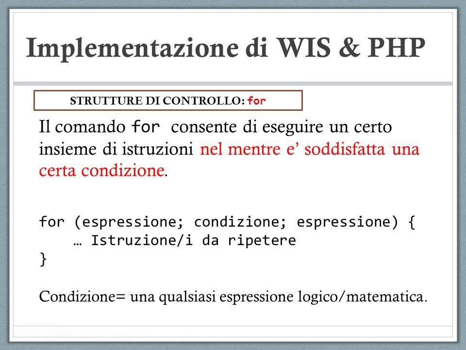 Implementazione di WIS & PHP Il comando for consente di eseguire un certo insieme di istruzioni nel mentre e soddisfatta una certa condizione. for (es