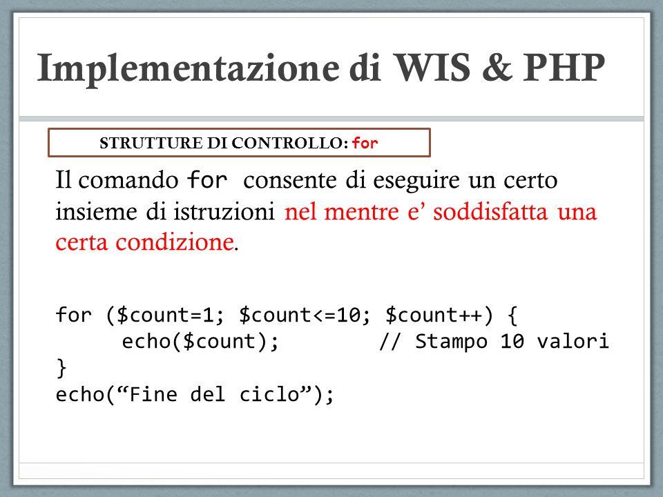 Implementazione di WIS & PHP Il comando for consente di eseguire un certo insieme di istruzioni nel mentre e soddisfatta una certa condizione. for ($c