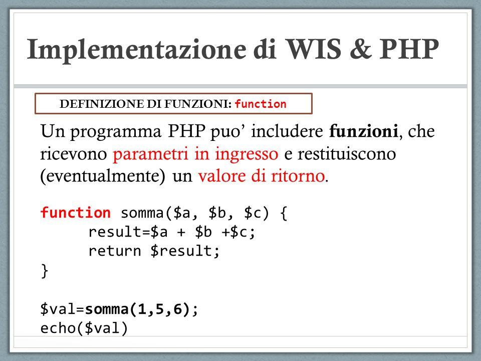 Implementazione di WIS & PHP Un programma PHP puo includere funzioni, che ricevono parametri in ingresso e restituiscono (eventualmente) un valore di