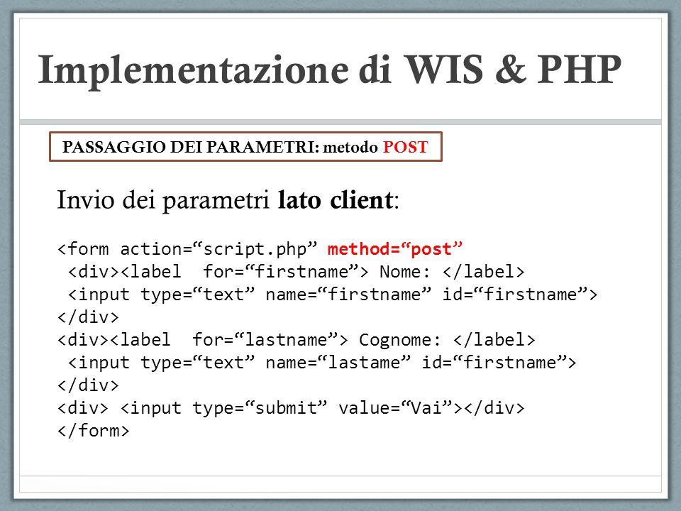 Implementazione di WIS & PHP Invio dei parametri lato client : <form action=script.php method=post Nome: Cognome: PASSAGGIO DEI PARAMETRI: metodo POST