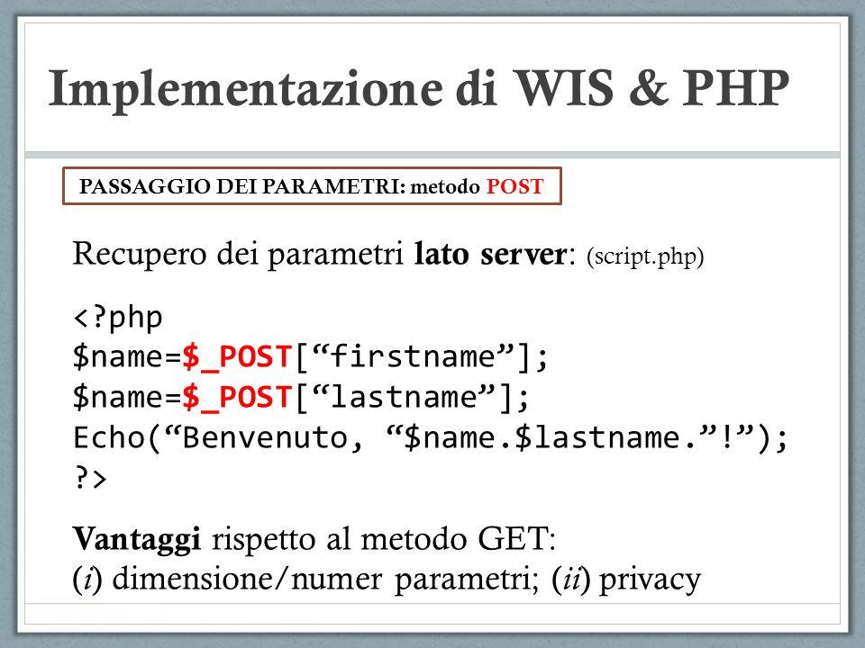Implementazione di WIS & PHP Recupero dei parametri lato server : (script.php) <?php $name=$_POST[firstname]; $name=$_POST[lastname]; Echo(Benvenuto,