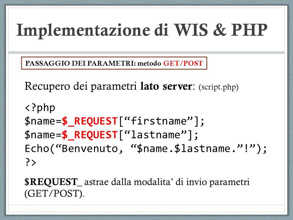 Implementazione di WIS & PHP Recupero dei parametri lato server : (script.php) <?php $name=$_REQUEST[firstname]; $name=$_REQUEST[lastname]; Echo(Benve