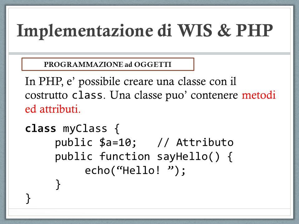 Implementazione di WIS & PHP In PHP, e possibile creare una classe con il costrutto class. Una classe puo contenere metodi ed attributi. class myClass