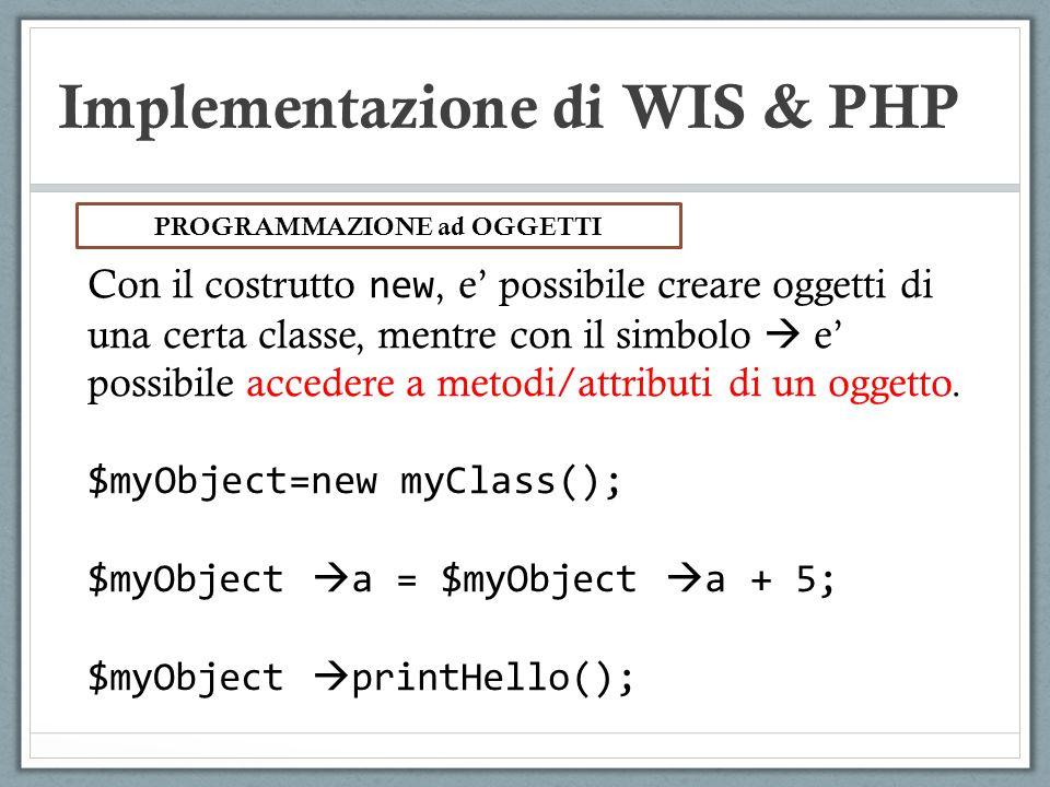 Implementazione di WIS & PHP Con il costrutto new, e possibile creare oggetti di una certa classe, mentre con il simbolo e possibile accedere a metodi