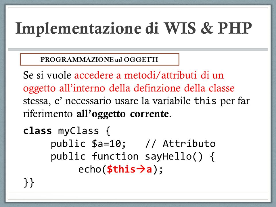 Implementazione di WIS & PHP Se si vuole accedere a metodi/attributi di un oggetto allinterno della definzione della classe stessa, e necessario usare