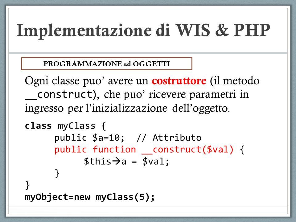 Implementazione di WIS & PHP Ogni classe puo avere un costruttore (il metodo __construct ), che puo ricevere parametri in ingresso per linizializzazio