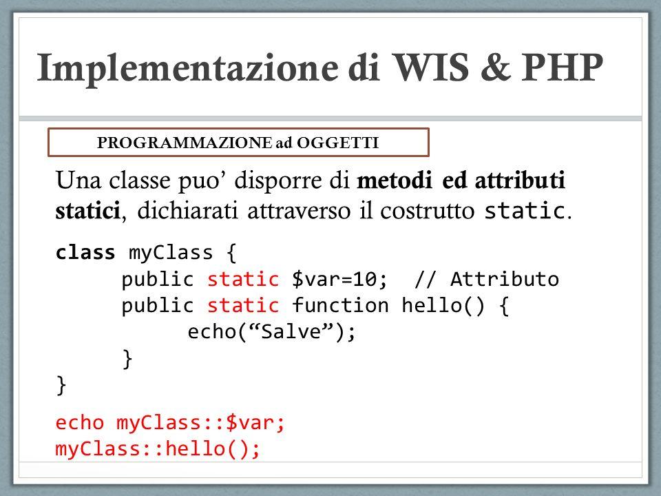 Implementazione di WIS & PHP Una classe puo disporre di metodi ed attributi statici, dichiarati attraverso il costrutto static. PROGRAMMAZIONE ad OGGE