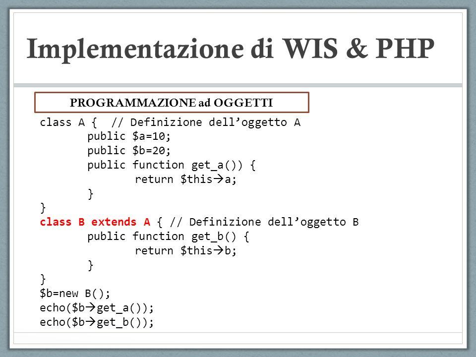 Implementazione di WIS & PHP class A { // Definizione delloggetto A public $a=10; public $b=20; public function get_a()) { return $this a; } class B e