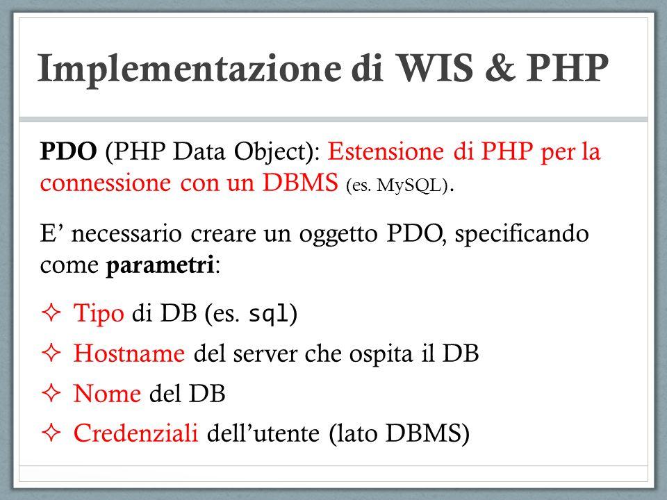Implementazione di WIS & PHP PDO (PHP Data Object): Estensione di PHP per la connessione con un DBMS (es. MySQL). E necessario creare un oggetto PDO,