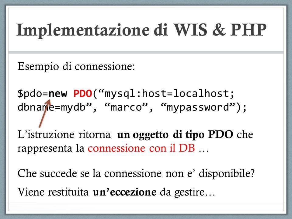 Implementazione di WIS & PHP Esempio di connessione: $pdo=new PDO(mysql:host=localhost; dbname=mydb, marco, mypassword); Listruzione ritorna un oggett