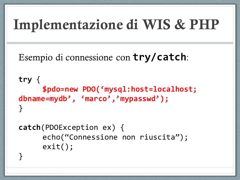 Implementazione di WIS & PHP Esempio di connessione con try/catch : try { $pdo=new PDO(mysql:host=localhost; dbname=mydb, marco,mypasswd); } catch(PDO