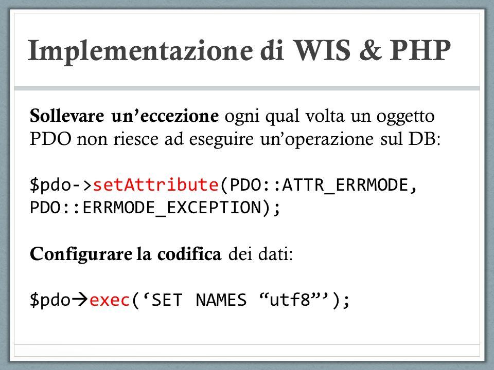 Implementazione di WIS & PHP Sollevare uneccezione ogni qual volta un oggetto PDO non riesce ad eseguire unoperazione sul DB: $pdo->setAttribute(PDO::