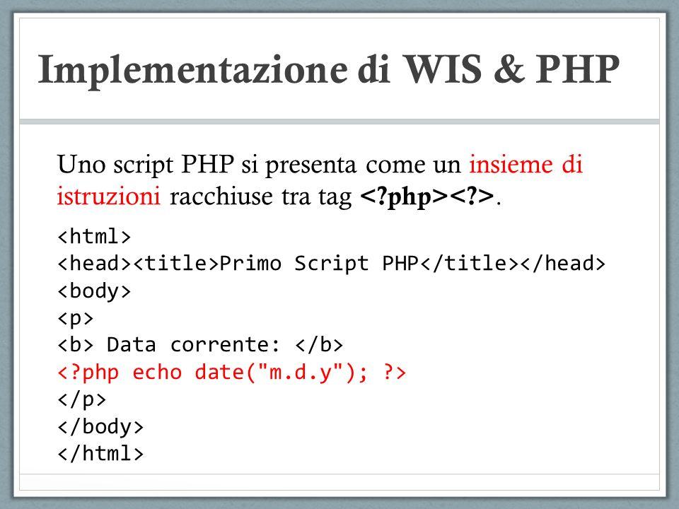 Implementazione di WIS & PHP Uno script PHP si presenta come un insieme di istruzioni racchiuse tra tag. Primo Script PHP Data corrente: